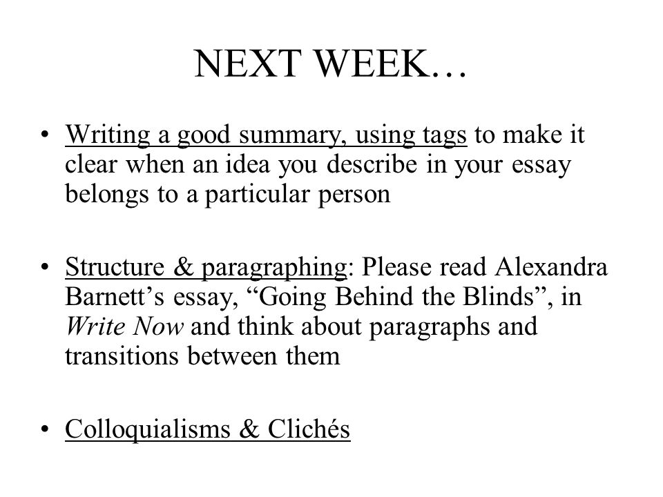 NEXT WEEK… Writing a good summary, using tags to make it clear when an idea you describe in your essay belongs to a particular person Structure & paragraphing: Please read Alexandra Barnett's essay, Going Behind the Blinds , in Write Now and think about paragraphs and transitions between them Colloquialisms & Clichés