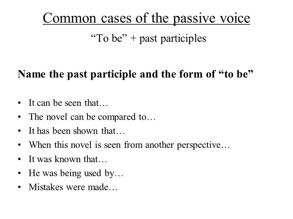 Common cases of the passive voice To be + past participles Name the past participle and the form of to be It can be seen that… The novel can be compared to… It has been shown that… When this novel is seen from another perspective… It was known that… He was being used by… Mistakes were made…
