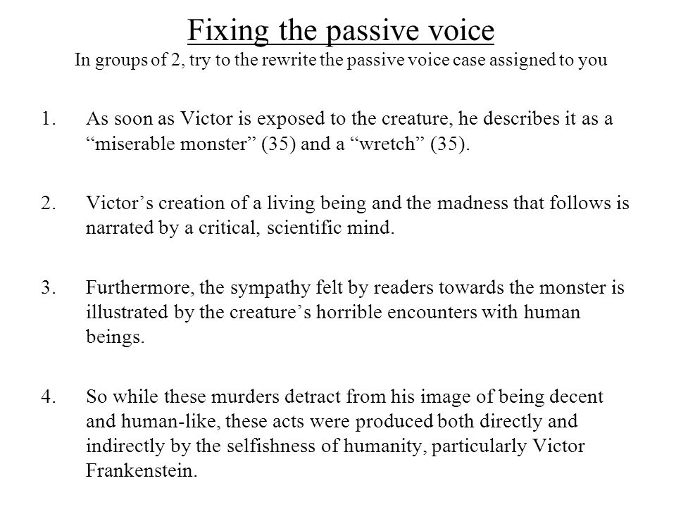 Fixing the passive voice In groups of 2, try to the rewrite the passive voice case assigned to you 1.As soon as Victor is exposed to the creature, he describes it as a miserable monster (35) and a wretch (35).