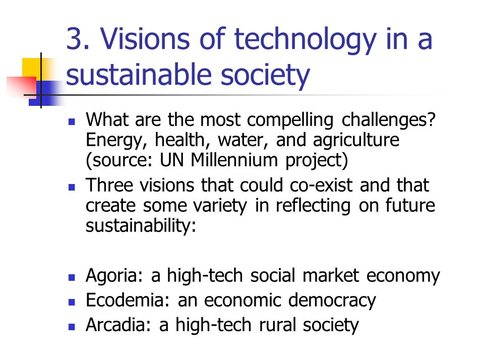 3. Visions of technology in a sustainable society What are the most compelling challenges? Energy, health, water, and agriculture (source: UN Millenni