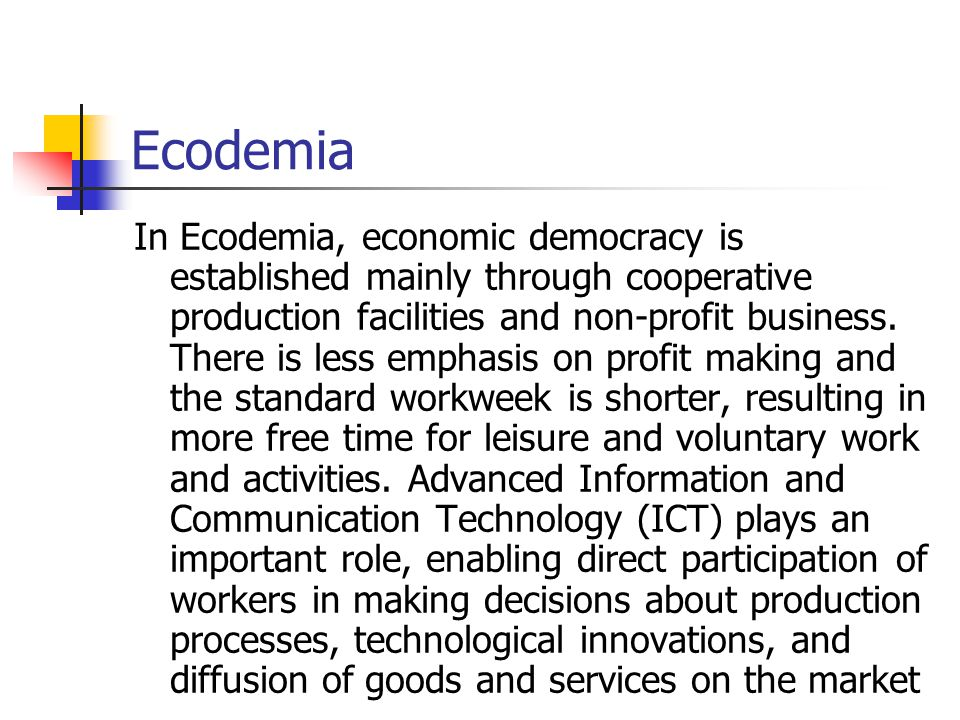 Ecodemia In Ecodemia, economic democracy is established mainly through cooperative production facilities and non-profit business. There is less emphas