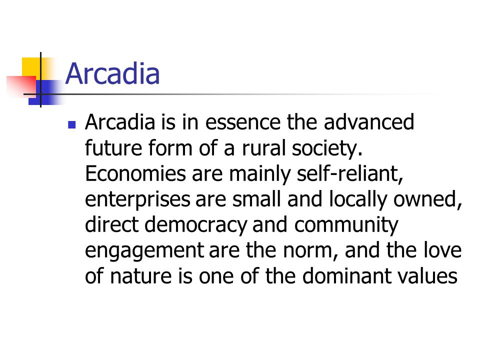 Arcadia Arcadia is in essence the advanced future form of a rural society. Economies are mainly self-reliant, enterprises are small and locally owned,