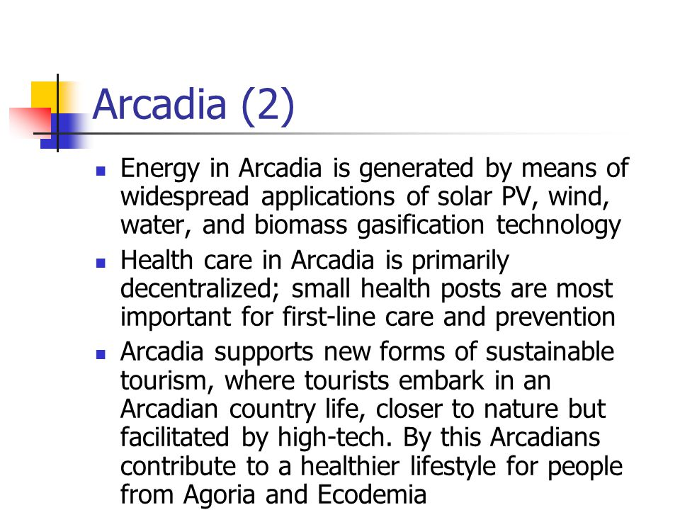 Arcadia (2) Energy in Arcadia is generated by means of widespread applications of solar PV, wind, water, and biomass gasification technology Health ca