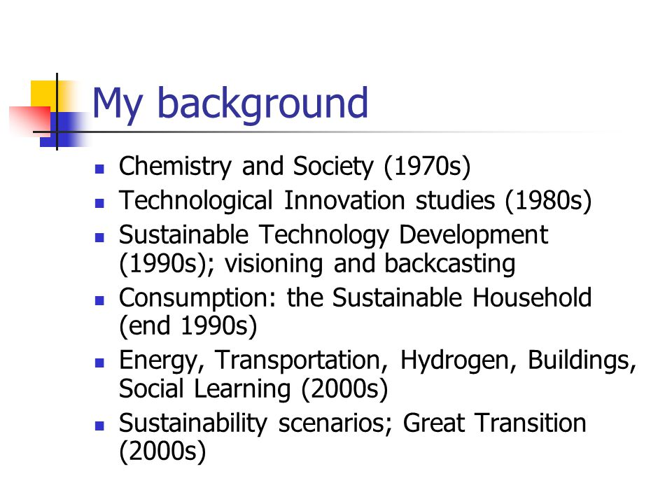My background Chemistry and Society (1970s) Technological Innovation studies (1980s) Sustainable Technology Development (1990s); visioning and backcas
