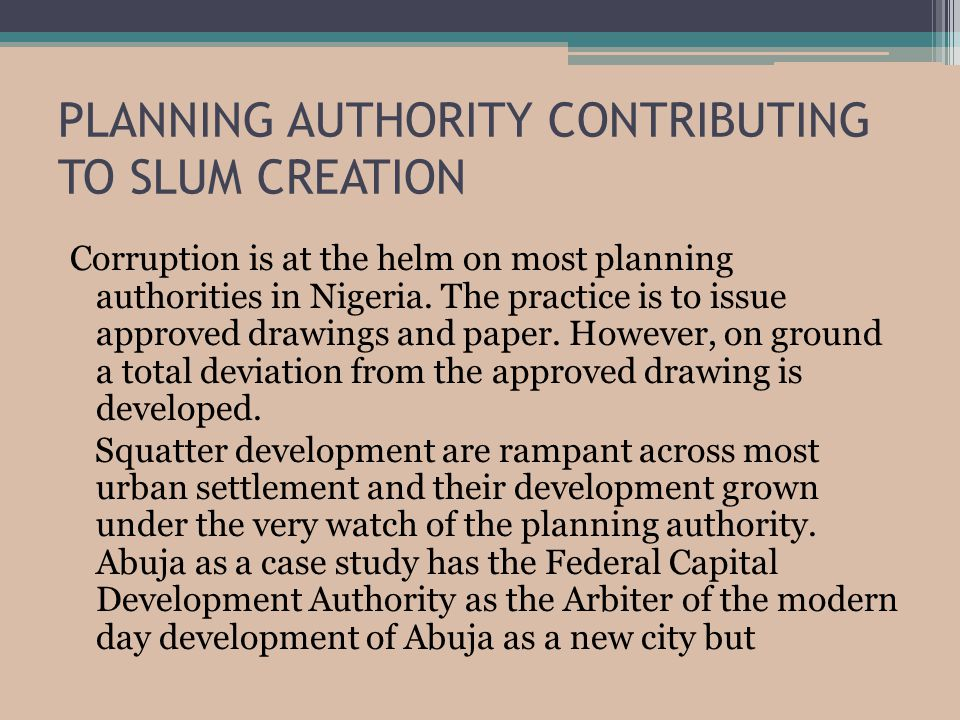 PLANNING AUTHORITY CONTRIBUTING TO SLUM CREATION Corruption is at the helm on most planning authorities in Nigeria.