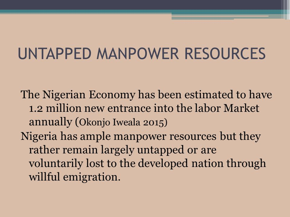 UNTAPPED MANPOWER RESOURCES The Nigerian Economy has been estimated to have 1.2 million new entrance into the labor Market annually ( Okonjo Iweala 2015) Nigeria has ample manpower resources but they rather remain largely untapped or are voluntarily lost to the developed nation through willful emigration.