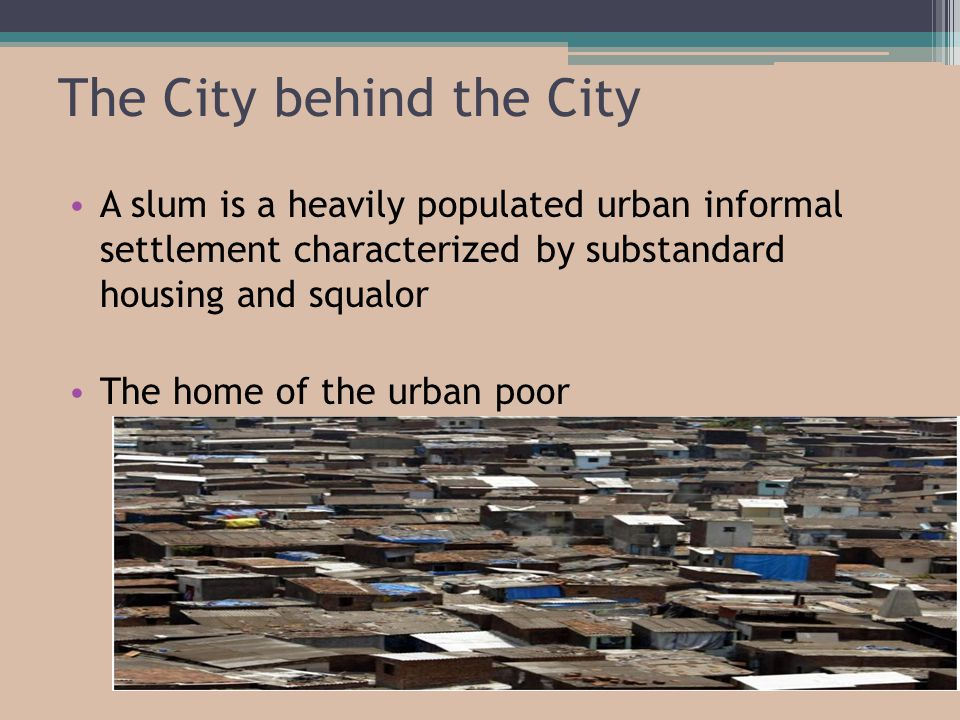 The City behind the City A slum is a heavily populated urban informal settlement characterized by substandard housing and squalor The home of the urban poor