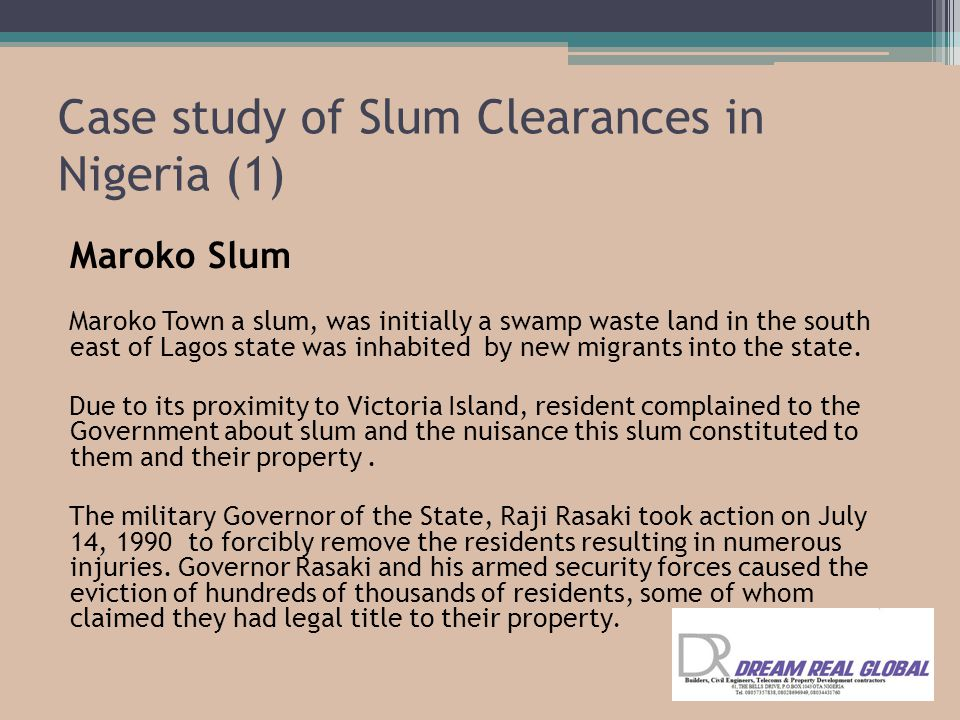 Case study of Slum Clearances in Nigeria (1) Maroko Slum Maroko Town a slum, was initially a swamp waste land in the south east of Lagos state was inhabited by new migrants into the state.