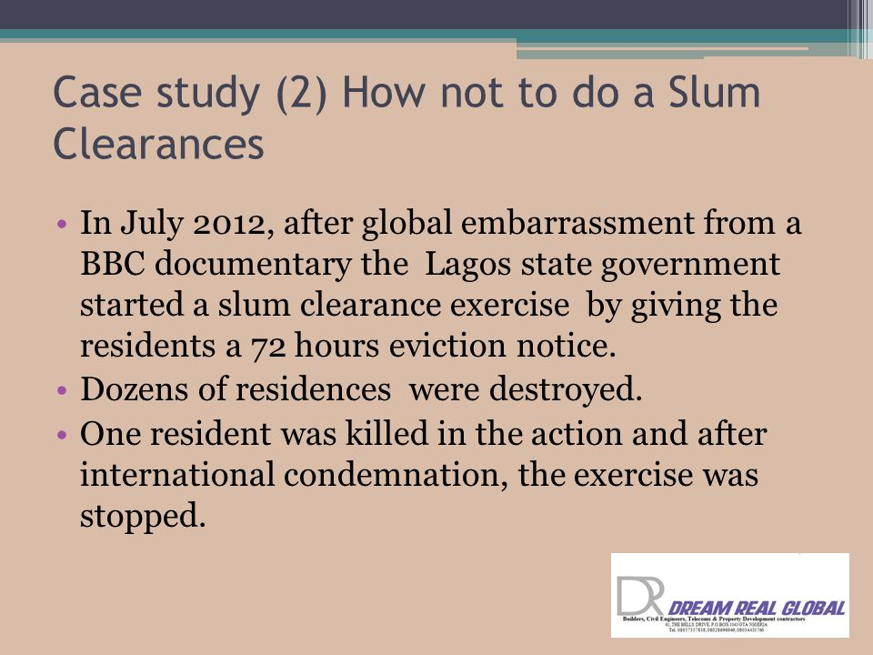 Case study (2) How not to do a Slum Clearances In July 2012, after global embarrassment from a BBC documentary the Lagos state government started a slum clearance exercise by giving the residents a 72 hours eviction notice.