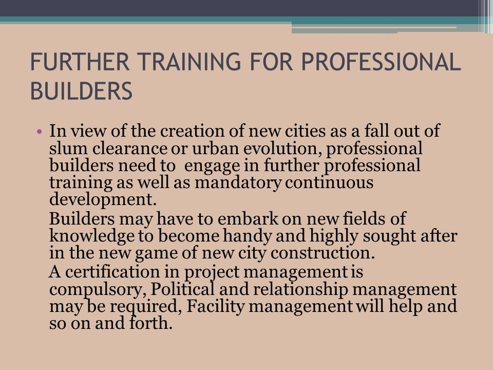 FURTHER TRAINING FOR PROFESSIONAL BUILDERS In view of the creation of new cities as a fall out of slum clearance or urban evolution, professional builders need to engage in further professional training as well as mandatory continuous development.