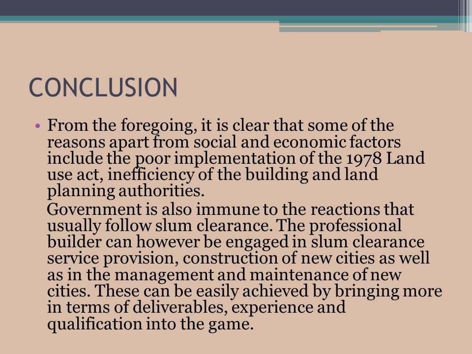 CONCLUSION From the foregoing, it is clear that some of the reasons apart from social and economic factors include the poor implementation of the 1978 Land use act, inefficiency of the building and land planning authorities.
