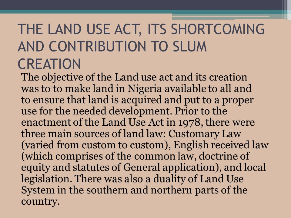 THE LAND USE ACT, ITS SHORTCOMING AND CONTRIBUTION TO SLUM CREATION The objective of the Land use act and its creation was to to make land in Nigeria available to all and to ensure that land is acquired and put to a proper use for the needed development.