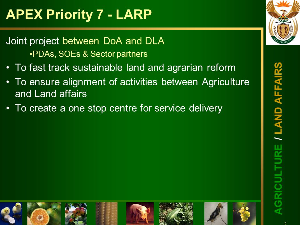 3 AGRICULTURE / LAND AFFAIRS 3 LARP FEATURES Co-ordinated bottom-up approach/ABP Strengthened provincial and district approval institutions Ensures Joint planning and advocacy of priorities Dedicated LARP management & coordination Individual projects monitored