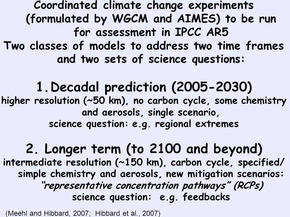 Coordinated climate change experiments (formulated by WGCM and AIMES) to be run for assessment in IPCC AR5 Two classes of models to address two time frames and two sets of science questions: 1.Decadal prediction (2005-2030) higher resolution (~50 km), no carbon cycle, some chemistry and aerosols, single scenario, science question: e.g.
