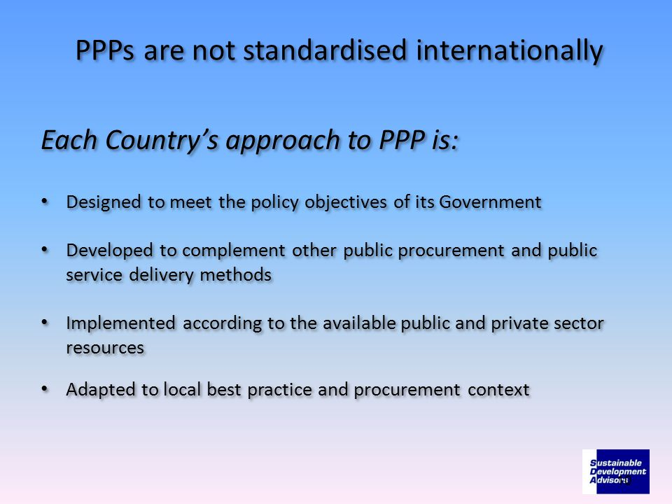 PPPs are not standardised internationally Each Country's approach to PPP is: Designed to meet the policy objectives of its Government Developed to com