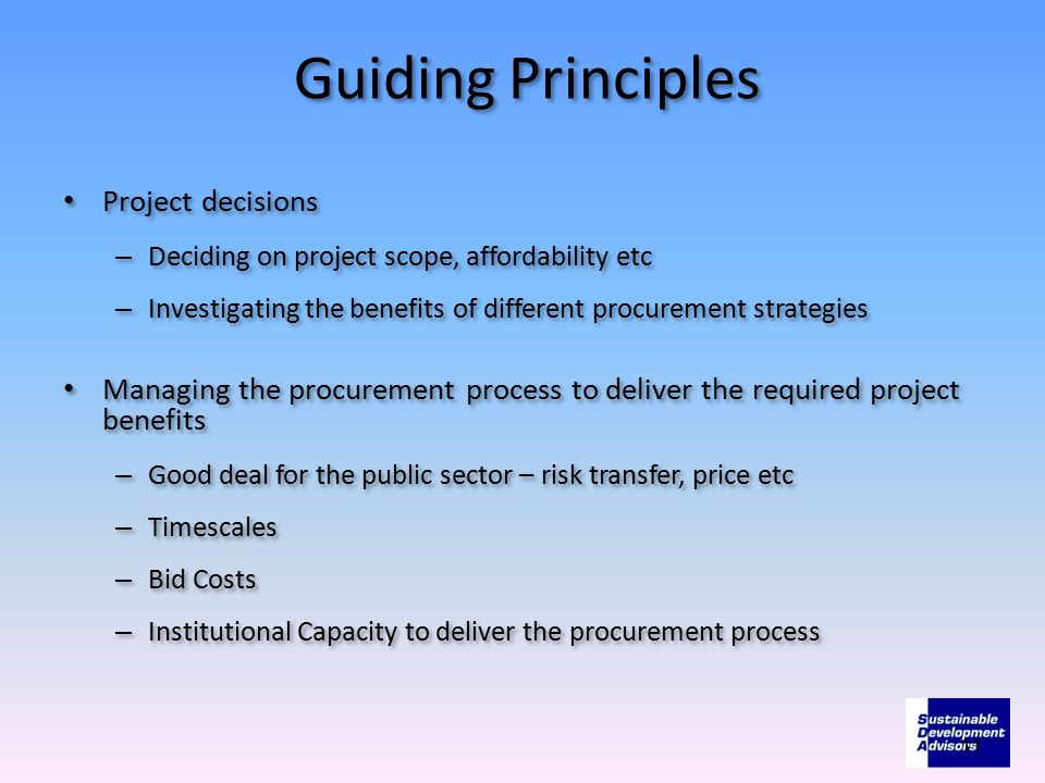 Guiding Principles Project decisions – Deciding on project scope, affordability etc – Investigating the benefits of different procurement strategies Managing the procurement process to deliver the required project benefits – Good deal for the public sector – risk transfer, price etc – Timescales – Bid Costs – Institutional Capacity to deliver the procurement process Project decisions – Deciding on project scope, affordability etc – Investigating the benefits of different procurement strategies Managing the procurement process to deliver the required project benefits – Good deal for the public sector – risk transfer, price etc – Timescales – Bid Costs – Institutional Capacity to deliver the procurement process 11