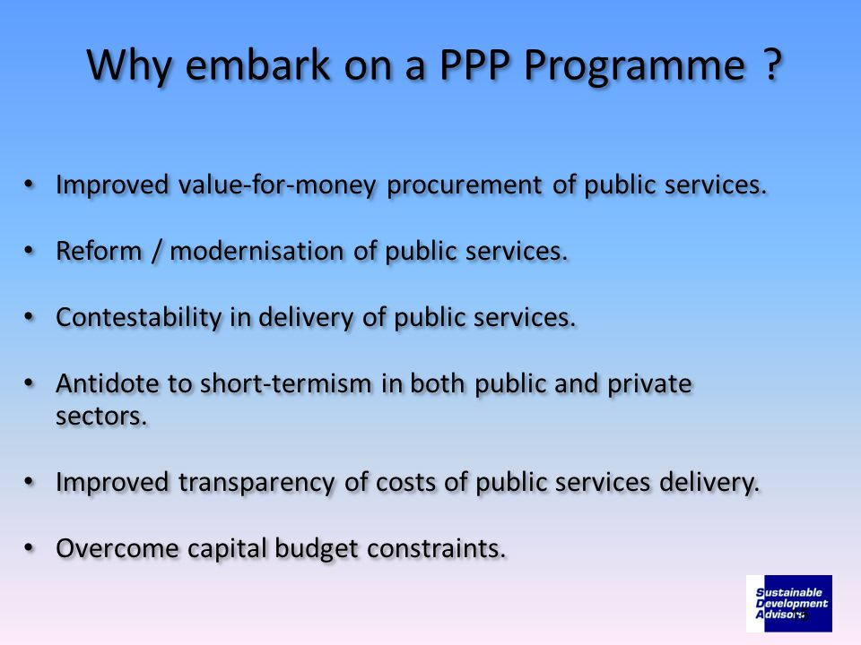 Why embark on a PPP Programme . Improved value-for-money procurement of public services.