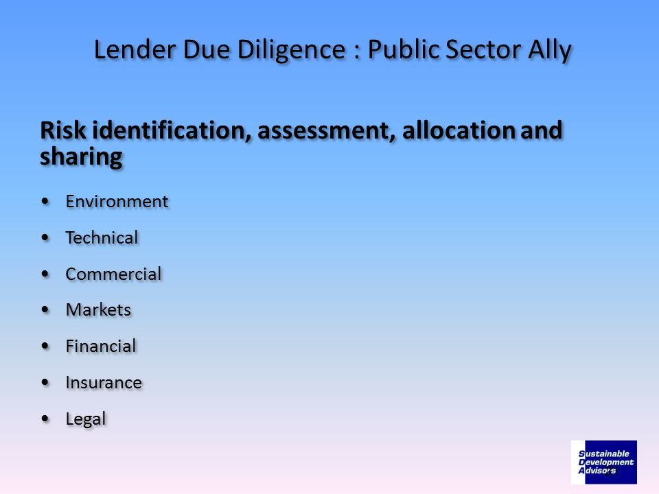 Lender Due Diligence : Public Sector Ally Risk identification, assessment, allocation and sharing Environment Technical Commercial Markets Financial I