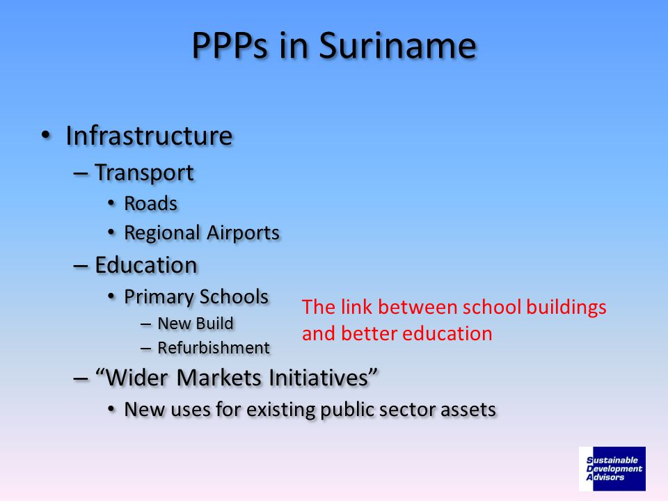 PPPs in Suriname Infrastructure – Transport Roads Regional Airports – Education Primary Schools – New Build – Refurbishment – Wider Markets Initiatives New uses for existing public sector assets Infrastructure – Transport Roads Regional Airports – Education Primary Schools – New Build – Refurbishment – Wider Markets Initiatives New uses for existing public sector assets The link between school buildings and better education