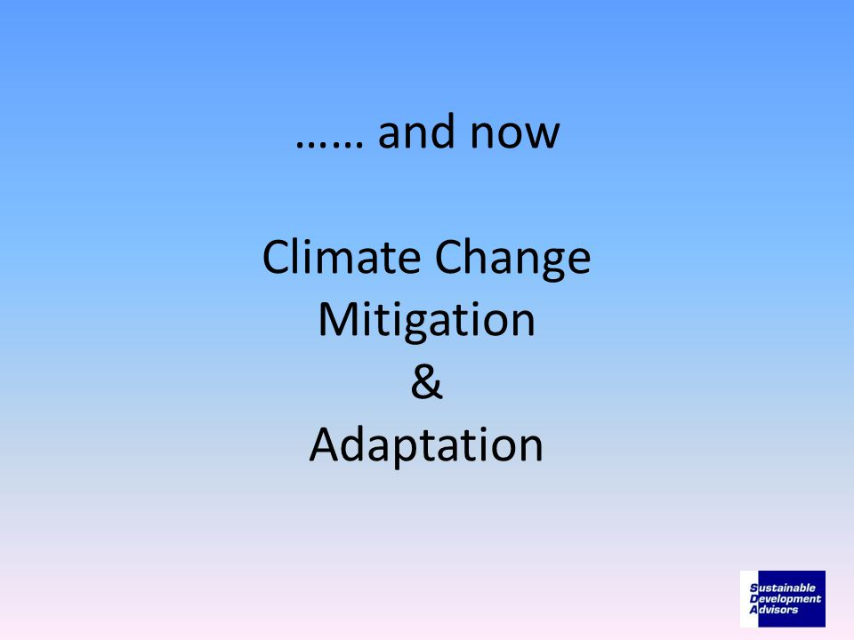 …… and now Climate Change Mitigation & Adaptation