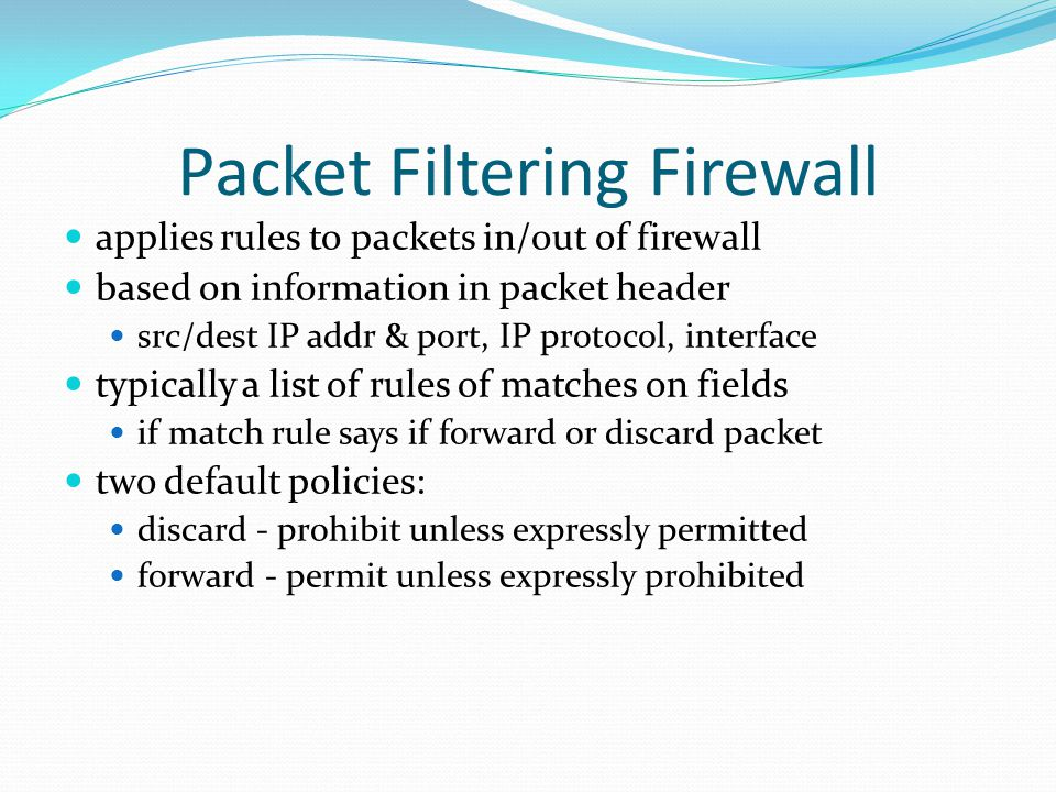 Packet Filtering Firewall applies rules to packets in/out of firewall based on information in packet header src/dest IP addr & port, IP protocol, inte
