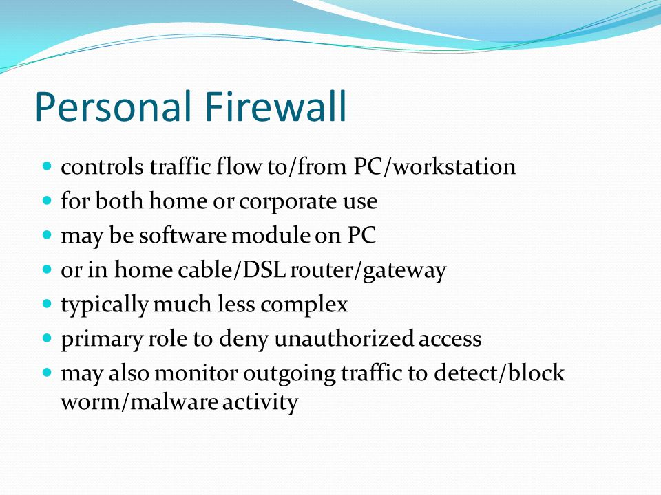 Personal Firewall controls traffic flow to/from PC/workstation for both home or corporate use may be software module on PC or in home cable/DSL router