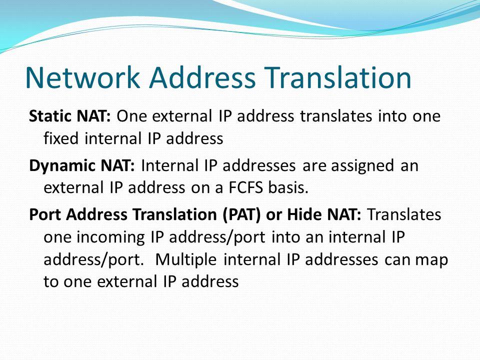 Network Address Translation Static NAT: One external IP address translates into one fixed internal IP address Dynamic NAT: Internal IP addresses are a