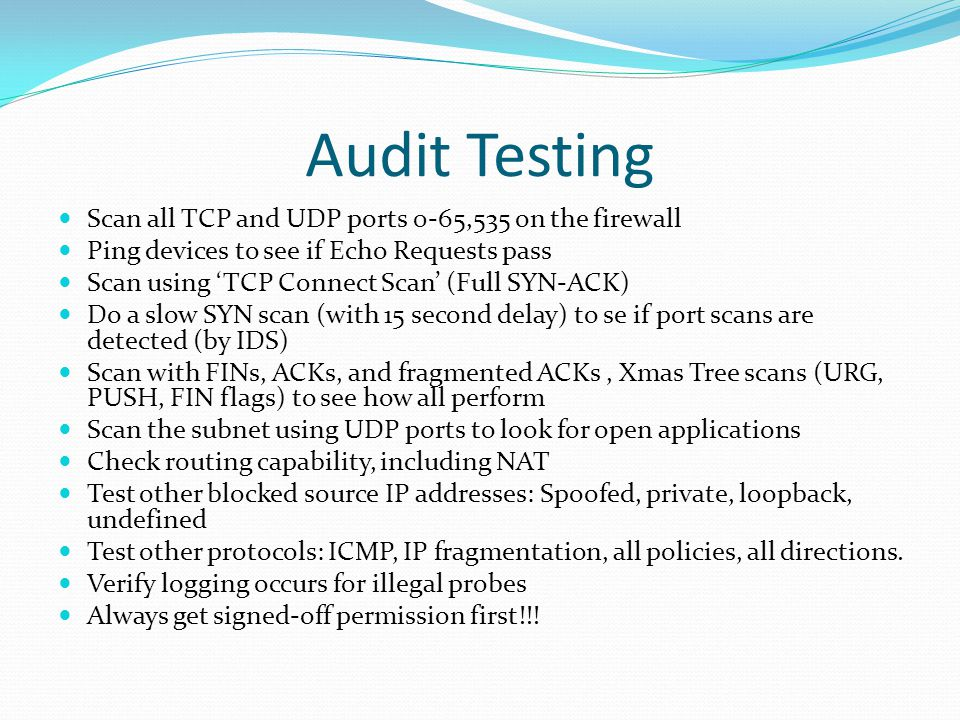 Audit Testing Scan all TCP and UDP ports 0-65,535 on the firewall Ping devices to see if Echo Requests pass Scan using 'TCP Connect Scan' (Full SYN-AC