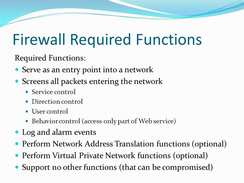 Packet Filtering Firewall applies rules to packets in/out of firewall based on information in packet header src/dest IP addr & port, IP protocol, interface typically a list of rules of matches on fields if match rule says if forward or discard packet two default policies: discard - prohibit unless expressly permitted forward - permit unless expressly prohibited