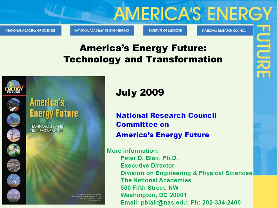 America's Energy Future: Technology and Transformation July 2009 National Research Council Committee on America's Energy Future More information: Peter D.