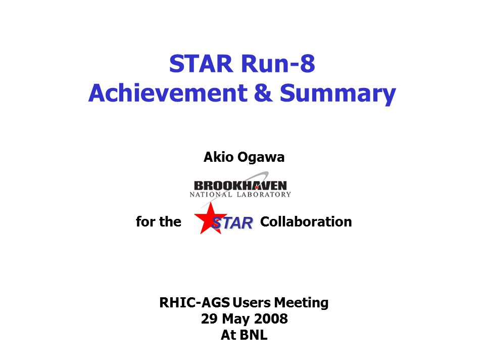 STAR Run-8 Achievement & Summary Akio Ogawa for the Collaboration RHIC-AGS Users Meeting 29 May 2008 At BNL STAR