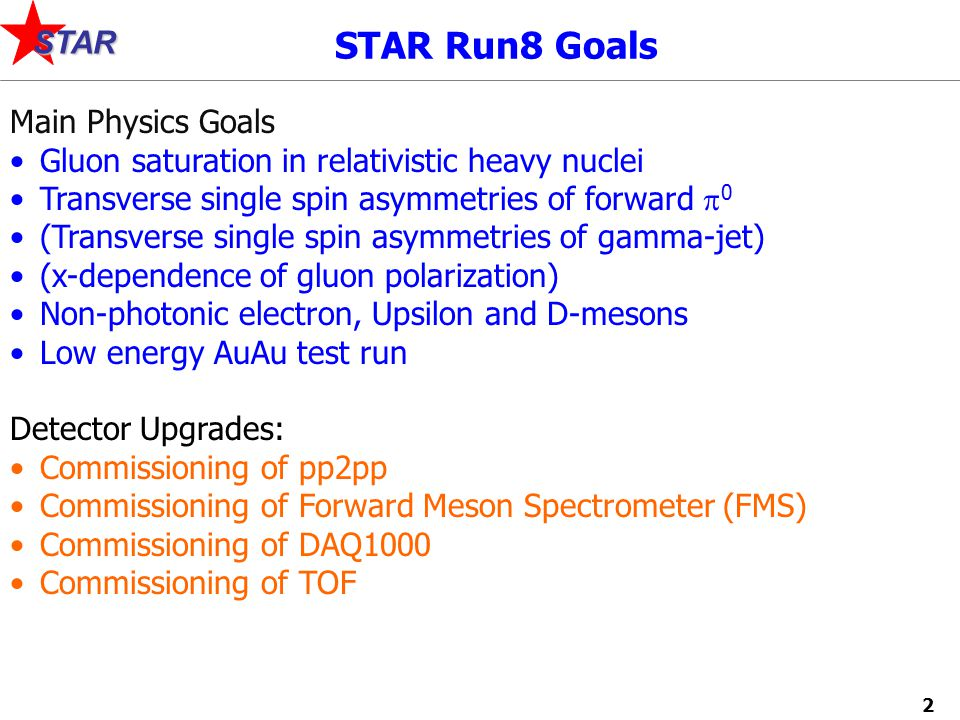 2 STAR STAR Run8 Goals Main Physics Goals Gluon saturation in relativistic heavy nuclei Transverse single spin asymmetries of forward  0 (Transverse single spin asymmetries of gamma-jet) (x-dependence of gluon polarization) Non-photonic electron, Upsilon and D-mesons Low energy AuAu test run Detector Upgrades: Commissioning of pp2pp Commissioning of Forward Meson Spectrometer (FMS) Commissioning of DAQ1000 Commissioning of TOF