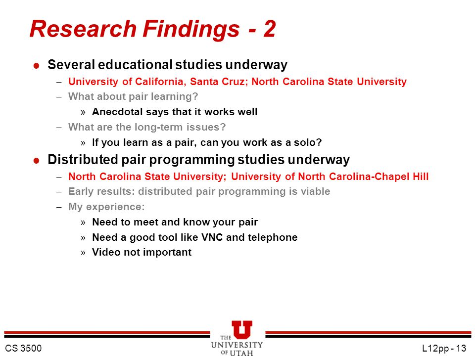 CS 3500 L12pp - 13 Research Findings - 2 l Several educational studies underway – University of California, Santa Cruz; North Carolina State University – What about pair learning.