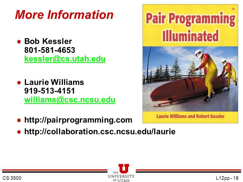 CS 3500 L12pp - 18 More Information l Bob Kessler 801-581-4653 kessler@cs.utah.edu kessler@cs.utah.edu l Laurie Williams 919-513-4151 williams@csc.ncsu.edu williams@csc.ncsu.edu l http://pairprogramming.com l http://collaboration.csc.ncsu.edu/laurie