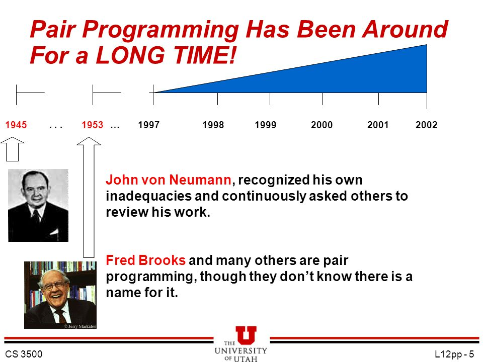 CS 3500 L12pp - 5 Pair Programming Has Been Around For a LONG TIME!...19451953 …199719981999200020012002 John von Neumann, recognized his own inadequacies and continuously asked others to review his work.