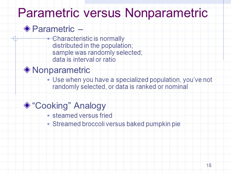 15 Parametric versus Nonparametric Parametric –  Characteristic is normally distributed in the population; sample was randomly selected; data is interval or ratio Nonparametric  Use when you have a specialized population, you've not randomly selected, or data is ranked or nominal Cooking Analogy  steamed versus fried  Streamed broccoli versus baked pumpkin pie