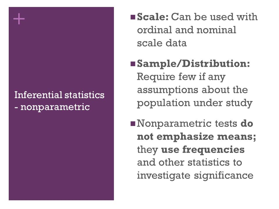 + Inferential statistics - nonparametric Scale: Can be used with ordinal and nominal scale data Sample/Distribution: Require few if any assumptions about the population under study Nonparametric tests do not emphasize means; they use frequencies and other statistics to investigate significance