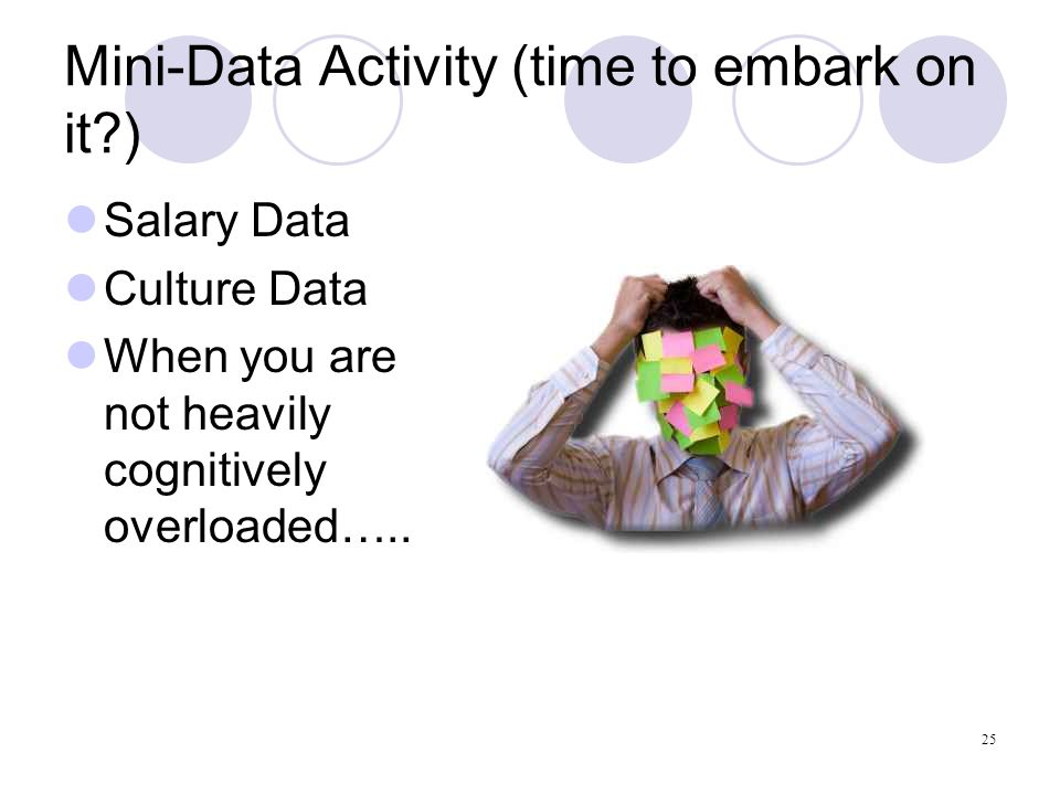 25 Mini-Data Activity (time to embark on it ) Salary Data Culture Data When you are not heavily cognitively overloaded…..