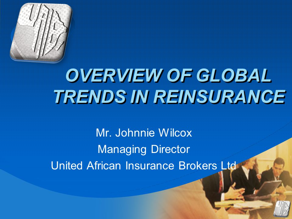 Company LOGO OVERVIEW OF GLOBAL TRENDS IN REINSURANCE Mr. Johnnie Wilcox Managing Director United African Insurance Brokers Ltd
