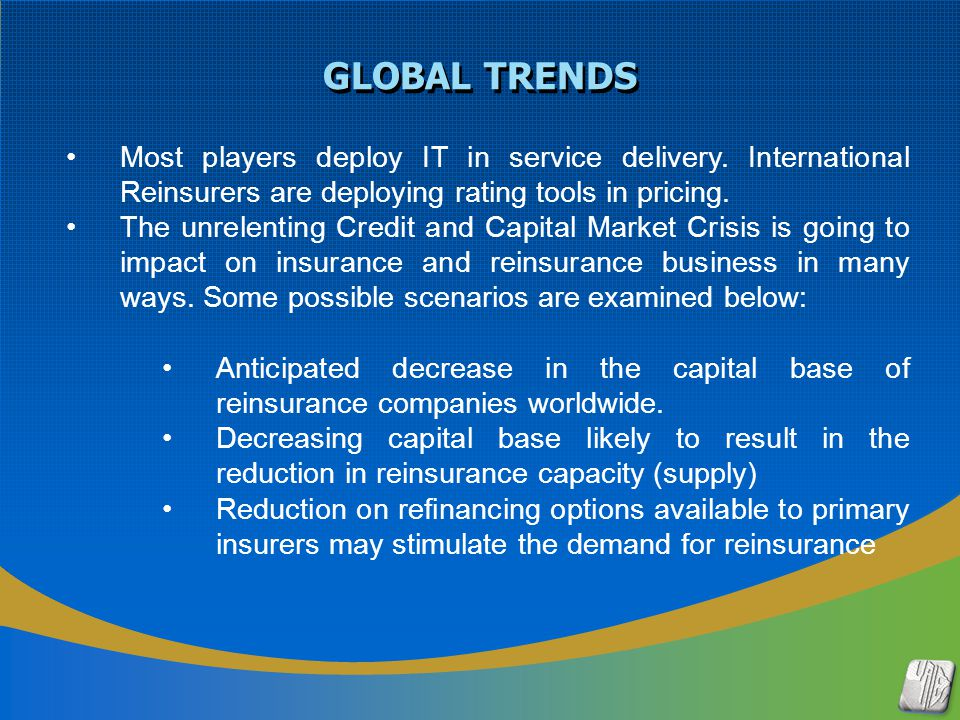 GLOBAL TRENDS Most players deploy IT in service delivery. International Reinsurers are deploying rating tools in pricing. The unrelenting Credit and C