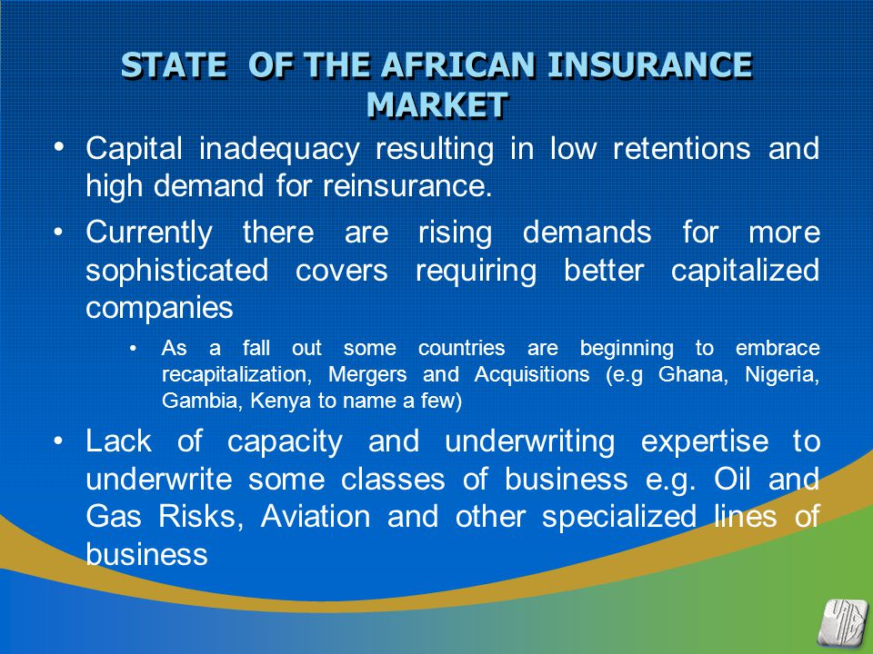 STATE OF THE AFRICAN INSURANCE MARKET Capital inadequacy resulting in low retentions and high demand for reinsurance. Currently there are rising deman
