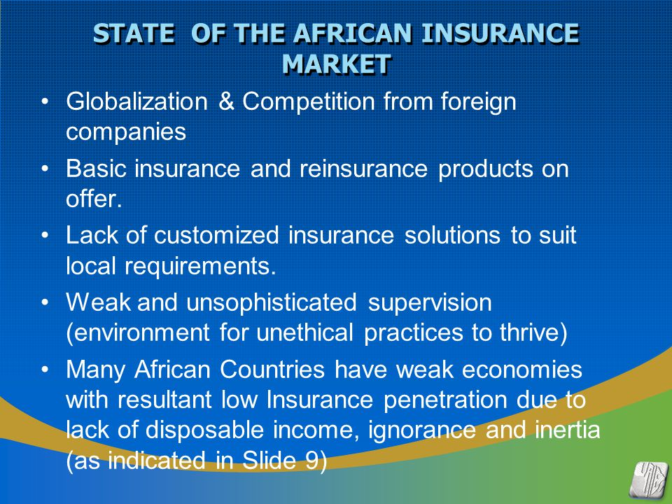 Generally the risks of the continent are good but portfolios are largely unbalanced Inadequate pricing; Companies compete on price not on service The net effect is rate cutting which is now widespread Companies are beginning to embrace ICT in service delivery ART & Financial Reinsurances not widely practiced but may be the case with globalization and maturing economies Reinsurance demands for non-sophisticated International reinsurers provide basic covers, capacities and dictate price.