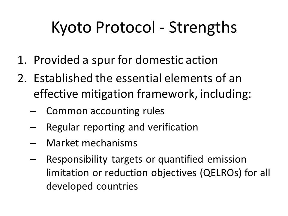 Kyoto Protocol - Strengths 1.Provided a spur for domestic action 2.Established the essential elements of an effective mitigation framework, including: – Common accounting rules – Regular reporting and verification – Market mechanisms – Responsibility targets or quantified emission limitation or reduction objectives (QELROs) for all developed countries