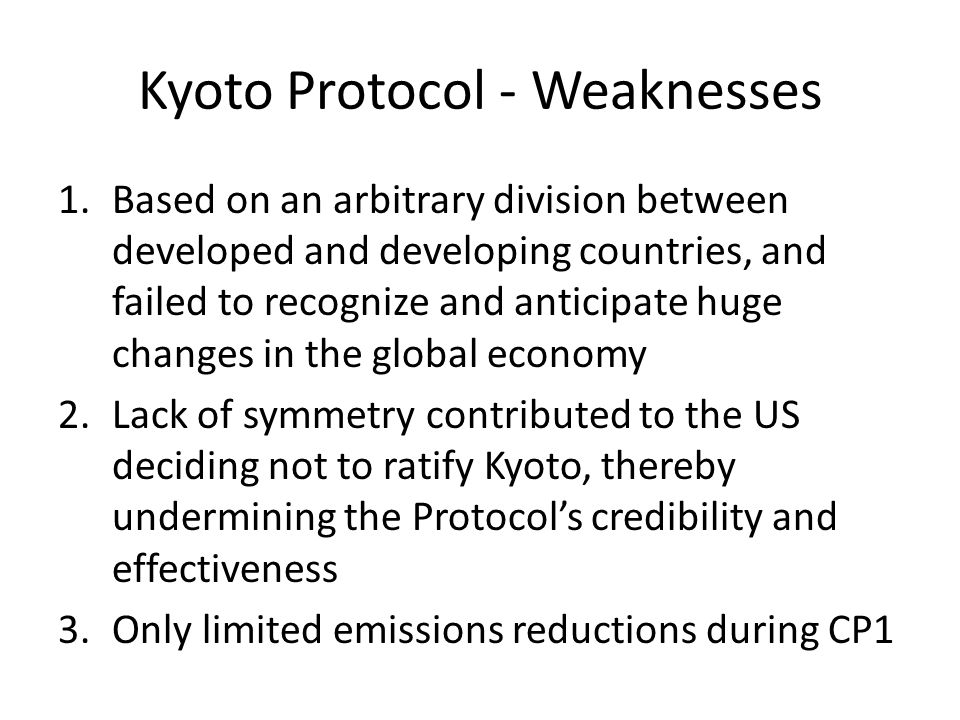 Kyoto Protocol - Weaknesses 1.Based on an arbitrary division between developed and developing countries, and failed to recognize and anticipate huge changes in the global economy 2.Lack of symmetry contributed to the US deciding not to ratify Kyoto, thereby undermining the Protocol's credibility and effectiveness 3.Only limited emissions reductions during CP1