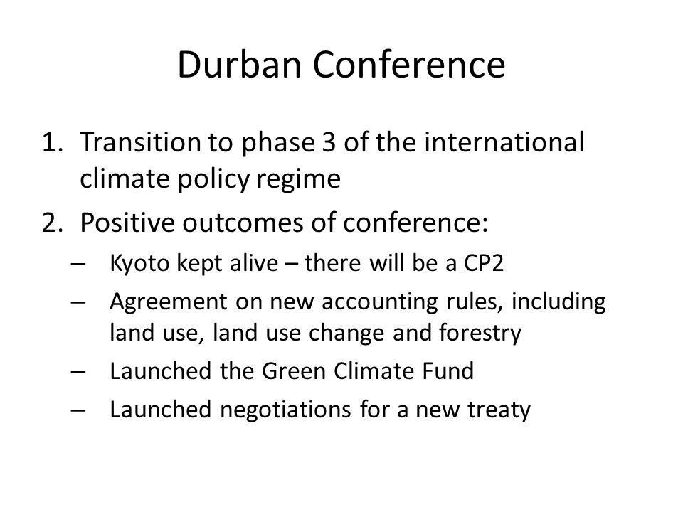 Durban Conference 1.Transition to phase 3 of the international climate policy regime 2.Positive outcomes of conference: – Kyoto kept alive – there will be a CP2 – Agreement on new accounting rules, including land use, land use change and forestry – Launched the Green Climate Fund – Launched negotiations for a new treaty