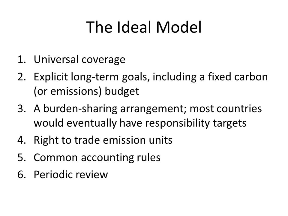 The Ideal Model 1.Universal coverage 2.Explicit long-term goals, including a fixed carbon (or emissions) budget 3.A burden-sharing arrangement; most countries would eventually have responsibility targets 4.Right to trade emission units 5.Common accounting rules 6.Periodic review