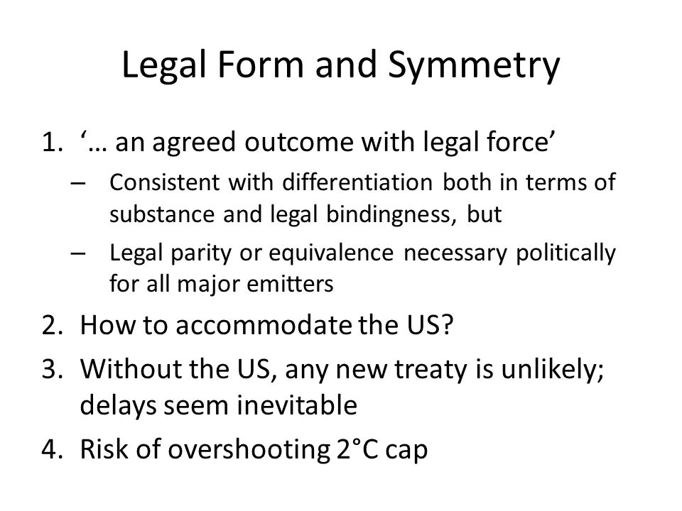 Legal Form and Symmetry 1.'… an agreed outcome with legal force' – Consistent with differentiation both in terms of substance and legal bindingness, but – Legal parity or equivalence necessary politically for all major emitters 2.How to accommodate the US.
