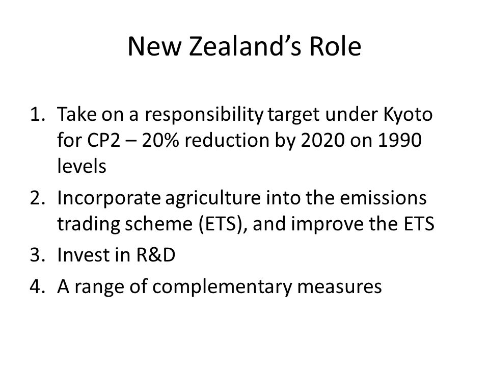 New Zealand's Role 1.Take on a responsibility target under Kyoto for CP2 – 20% reduction by 2020 on 1990 levels 2.Incorporate agriculture into the emissions trading scheme (ETS), and improve the ETS 3.Invest in R&D 4.A range of complementary measures