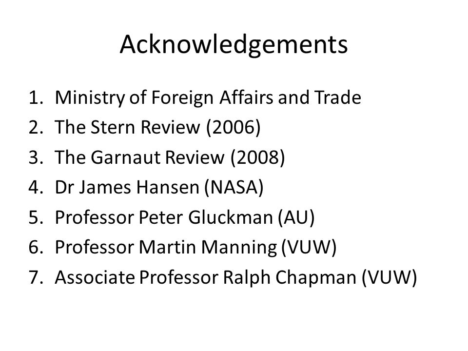 Acknowledgements 1.Ministry of Foreign Affairs and Trade 2.The Stern Review (2006) 3.The Garnaut Review (2008) 4.Dr James Hansen (NASA) 5.Professor Peter Gluckman (AU) 6.Professor Martin Manning (VUW) 7.Associate Professor Ralph Chapman (VUW)