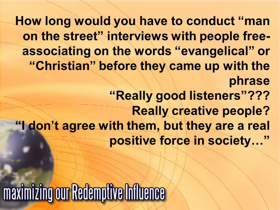 How long would you have to conduct man on the street interviews with people free- associating on the words evangelical or Christian before they came up with the phrase Really good listeners .